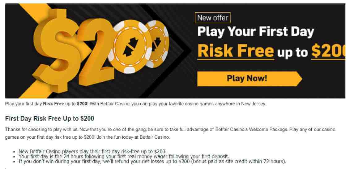 Betfair Casino promo code bonus offer - Play your first day risk free up to $200 - Clicking on this image will take you to betfair casino bonus offer - Terms and conditions apply